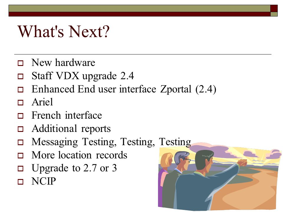 What's Next? New hardware Staff VDX upgrade 2.4 Enhanced End user interface Zportal (2.4) Ariel French interface Additional reports Messaging Testing,