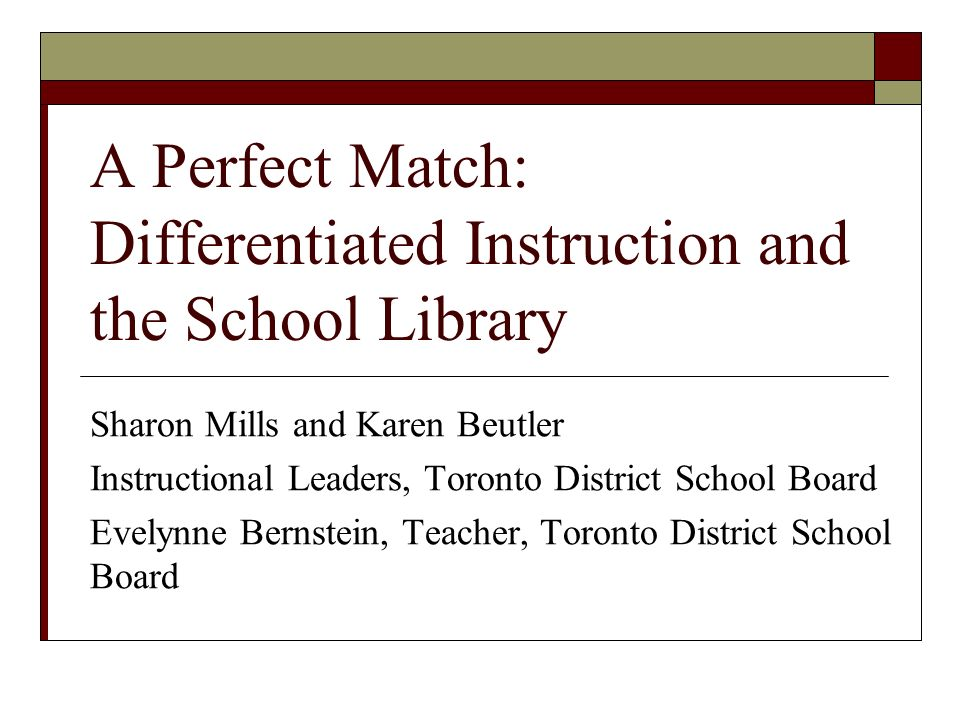 A Perfect Match: Differentiated Instruction and the School Library Sharon Mills and Karen Beutler Instructional Leaders, Toronto District School Board Evelynne Bernstein, Teacher, Toronto District School Board