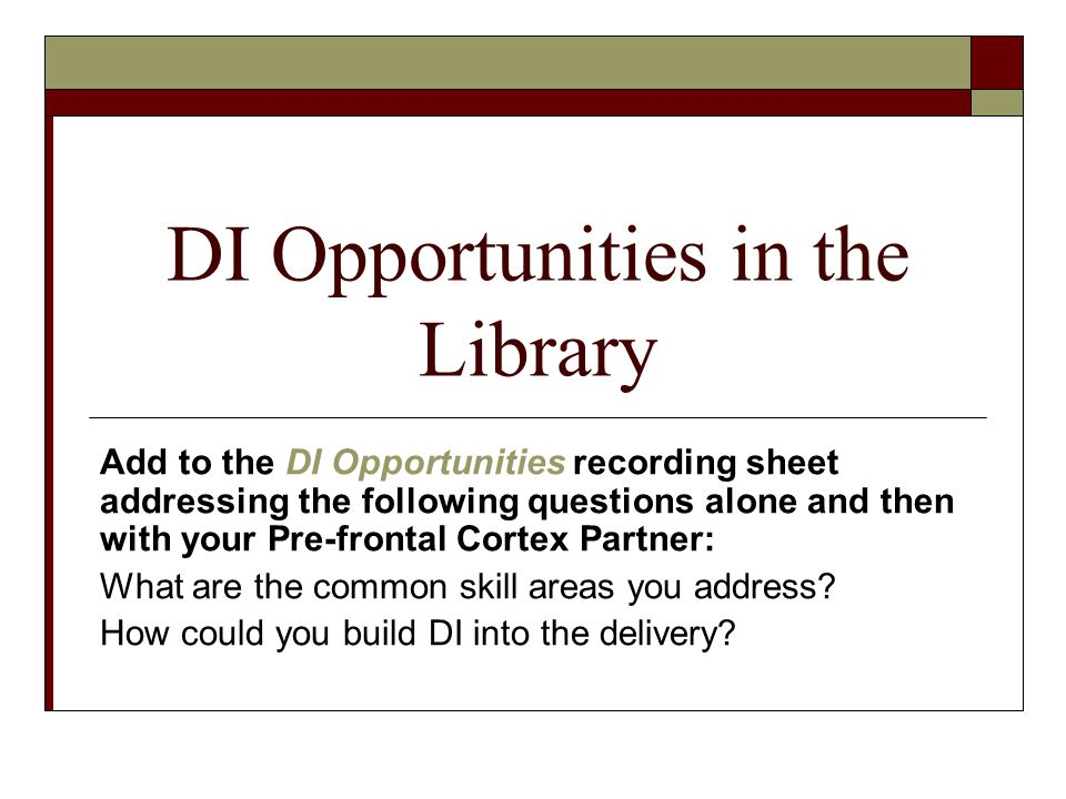 DI Opportunities in the Library Add to the DI Opportunities recording sheet addressing the following questions alone and then with your Pre-frontal Cortex Partner: What are the common skill areas you address.