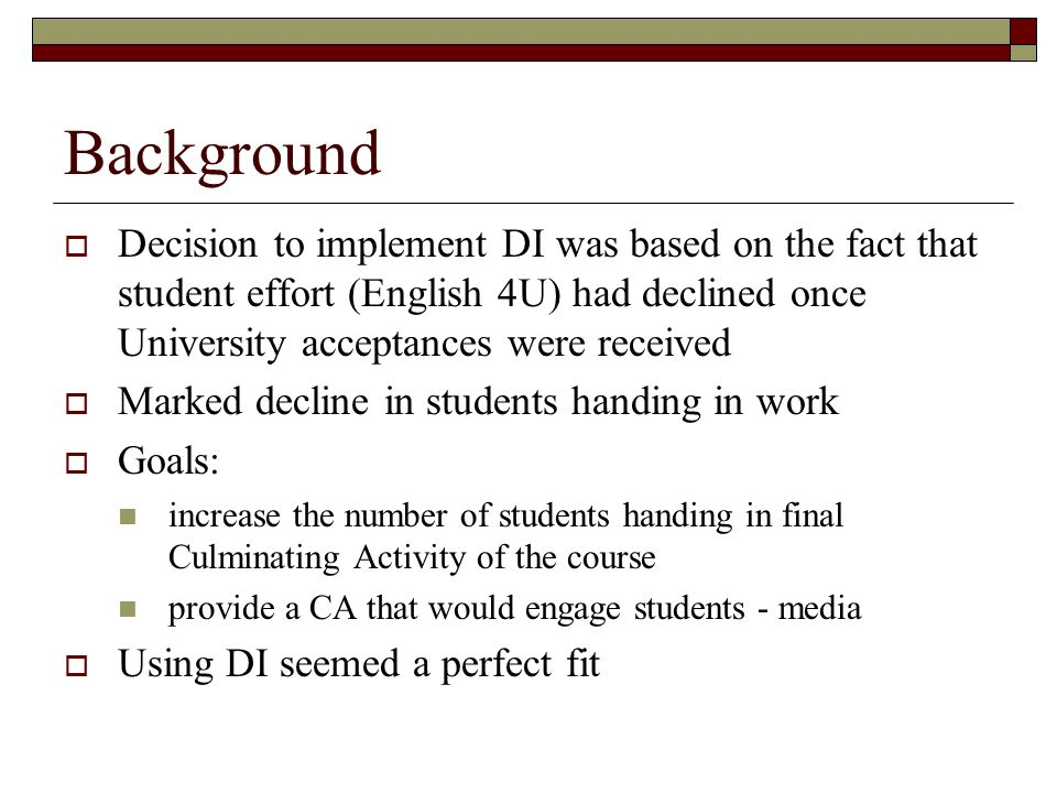 Background Decision to implement DI was based on the fact that student effort (English 4U) had declined once University acceptances were received Marked decline in students handing in work Goals: increase the number of students handing in final Culminating Activity of the course provide a CA that would engage students - media Using DI seemed a perfect fit
