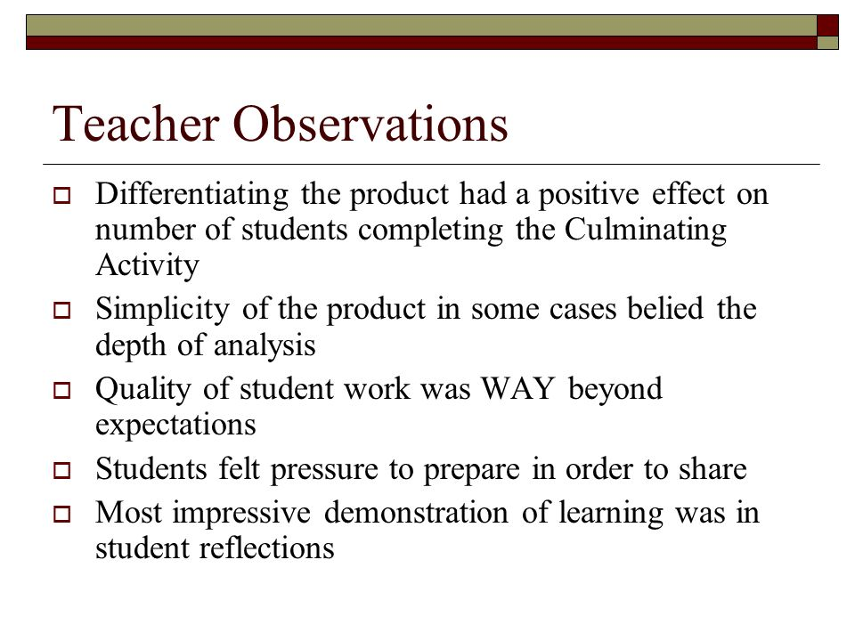Teacher Observations Differentiating the product had a positive effect on number of students completing the Culminating Activity Simplicity of the product in some cases belied the depth of analysis Quality of student work was WAY beyond expectations Students felt pressure to prepare in order to share Most impressive demonstration of learning was in student reflections