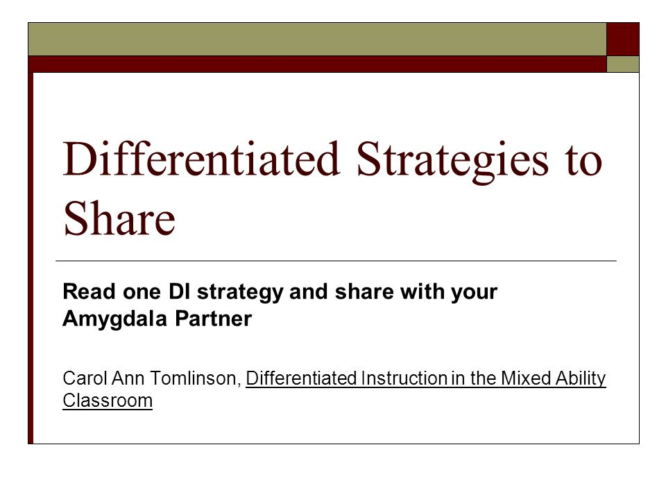 Differentiated Strategies to Share Read one DI strategy and share with your Amygdala Partner Carol Ann Tomlinson, Differentiated Instruction in the Mixed Ability Classroom