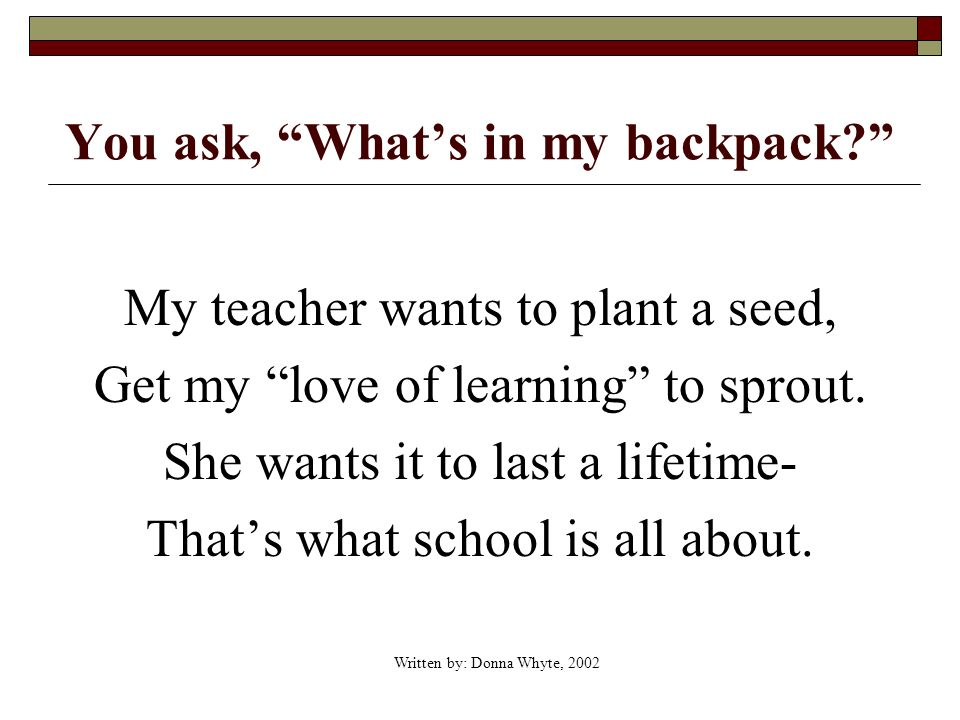 You ask, Whats in my backpack. My teacher wants to plant a seed, Get my love of learning to sprout.