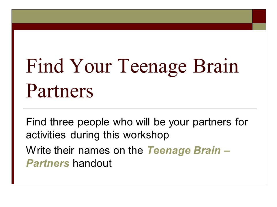 Find Your Teenage Brain Partners Find three people who will be your partners for activities during this workshop Write their names on the Teenage Brain – Partners handout