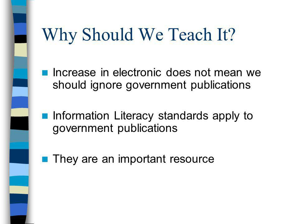 Why Should We Teach It? Increase in electronic does not mean we should ignore government publications Information Literacy standards apply to governme