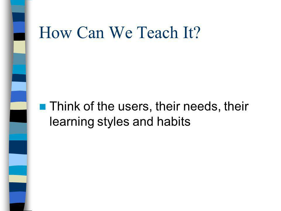 How Can We Teach It? Think of the users, their needs, their learning styles and habits
