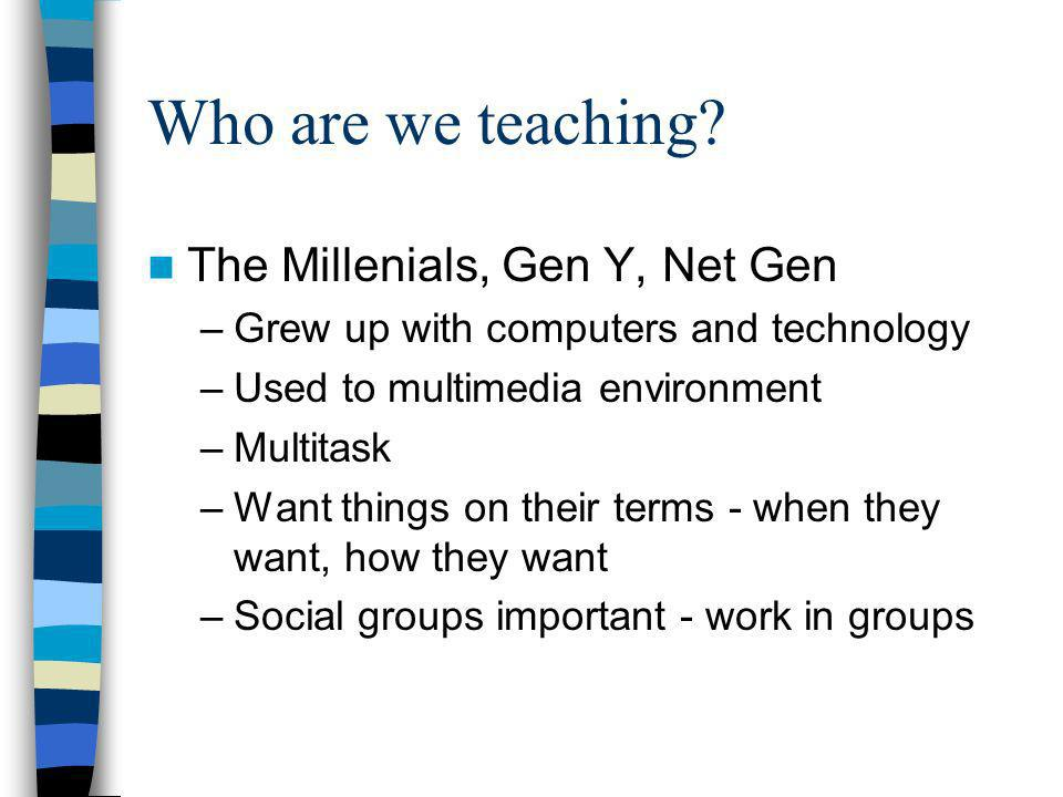 Who are we teaching? The Millenials, Gen Y, Net Gen –Grew up with computers and technology –Used to multimedia environment –Multitask –Want things on