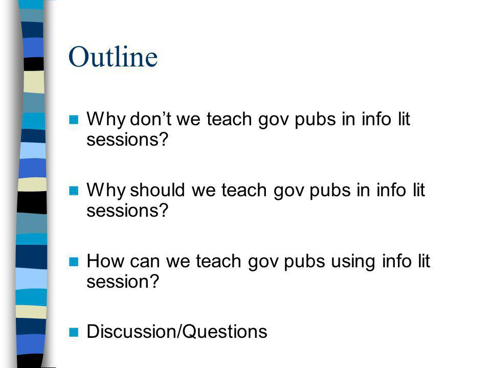 Outline Why dont we teach gov pubs in info lit sessions.