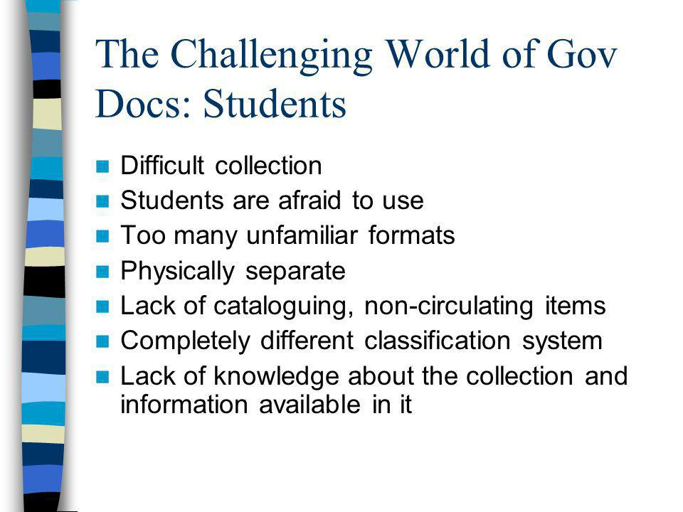 The Challenging World of Gov Docs: Students Difficult collection Students are afraid to use Too many unfamiliar formats Physically separate Lack of cataloguing, non-circulating items Completely different classification system Lack of knowledge about the collection and information available in it