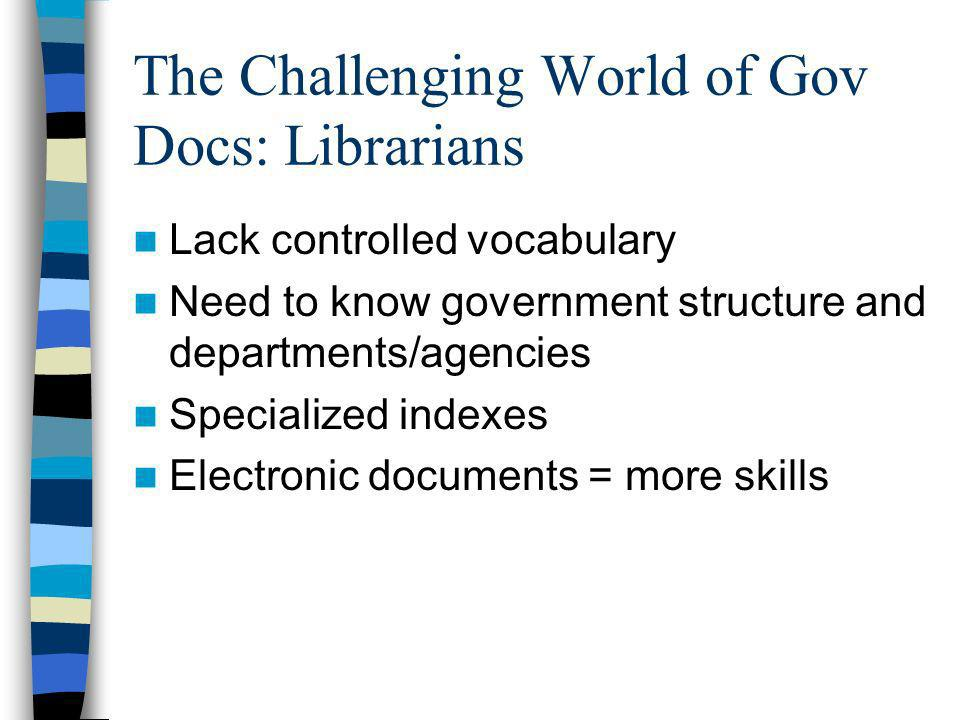 The Challenging World of Gov Docs: Librarians Lack controlled vocabulary Need to know government structure and departments/agencies Specialized indexes Electronic documents = more skills