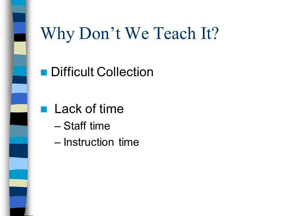 Why Dont We Teach It? Difficult Collection Lack of time –Staff time –Instruction time