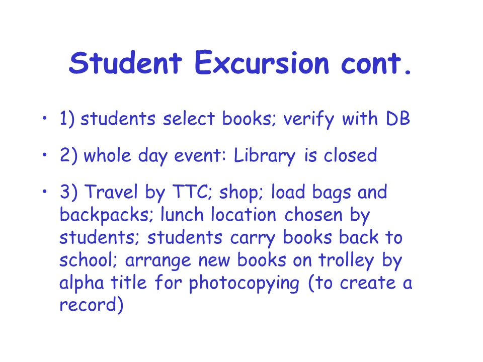 Student Excursion cont. 1) students select books; verify with DB 2) whole day event: Library is closed 3) Travel by TTC; shop; load bags and backpacks