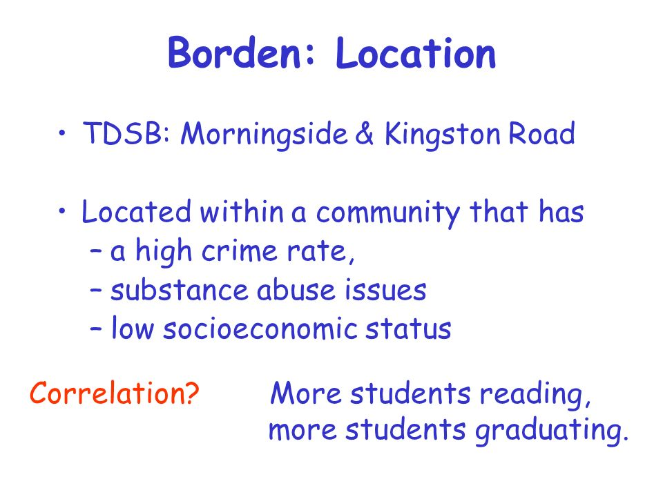 Borden: Location TDSB: Morningside & Kingston Road Located within a community that has –a high crime rate, –substance abuse issues –low socioeconomic