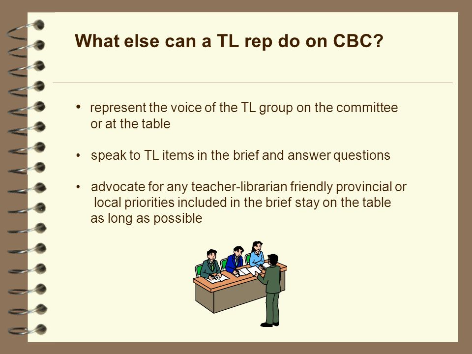 represent the voice of the TL group on the committee or at the table speak to TL items in the brief and answer questions advocate for any teacher-librarian friendly provincial or local priorities included in the brief stay on the table as long as possible What else can a TL rep do on CBC