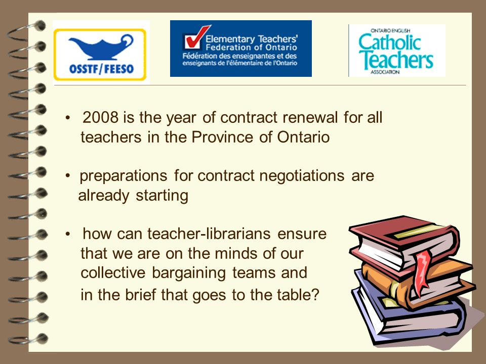 2008 is the year of contract renewal for all teachers in the Province of Ontario preparations for contract negotiations are already starting how can teacher-librarians ensure that we are on the minds of our collective bargaining teams and in the brief that goes to the table