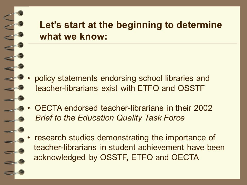 Lets start at the beginning to determine what we know: policy statements endorsing school libraries and teacher-librarians exist with ETFO and OSSTF OECTA endorsed teacher-librarians in their 2002 Brief to the Education Quality Task Force research studies demonstrating the importance of teacher-librarians in student achievement have been acknowledged by OSSTF, ETFO and OECTA