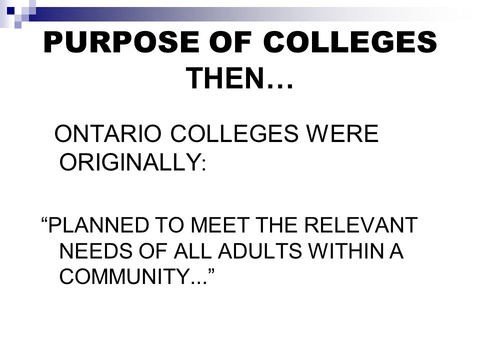 PURPOSE OF COLLEGES THEN… ONTARIO COLLEGES WERE ORIGINALLY : PLANNED TO MEET THE RELEVANT NEEDS OF ALL ADULTS WITHIN A COMMUNITY...