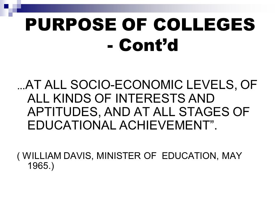 PURPOSE OF COLLEGES - Contd … AT ALL SOCIO-ECONOMIC LEVELS, OF ALL KINDS OF INTERESTS AND APTITUDES, AND AT ALL STAGES OF EDUCATIONAL ACHIEVEMENT.