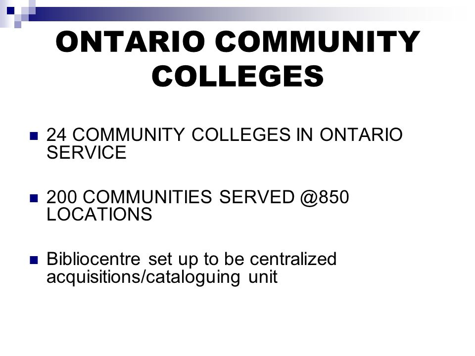 ONTARIO COMMUNITY COLLEGES 24 COMMUNITY COLLEGES IN ONTARIO SERVICE 200 COMMUNITIES LOCATIONS Bibliocentre set up to be centralized acquisitions/cataloguing unit