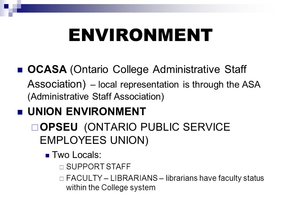 ENVIRONMENT OCASA (Ontario College Administrative Staff Association) – local representation is through the ASA (Administrative Staff Association) UNION ENVIRONMENT OPSEU (ONTARIO PUBLIC SERVICE EMPLOYEES UNION) Two Locals: SUPPORT STAFF FACULTY – LIBRARIANS – librarians have faculty status within the College system
