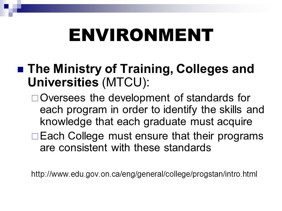 ENVIRONMENT The Ministry of Training, Colleges and Universities (MTCU): Oversees the development of standards for each program in order to identify the skills and knowledge that each graduate must acquire Each College must ensure that their programs are consistent with these standards http://www.edu.gov.on.ca/eng/general/college/progstan/intro.html