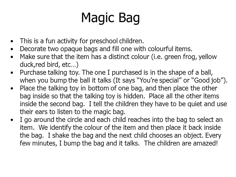This is a fun activity for preschool children. Decorate two opaque bags and fill one with colourful items. Make sure that the item has a distinct colo