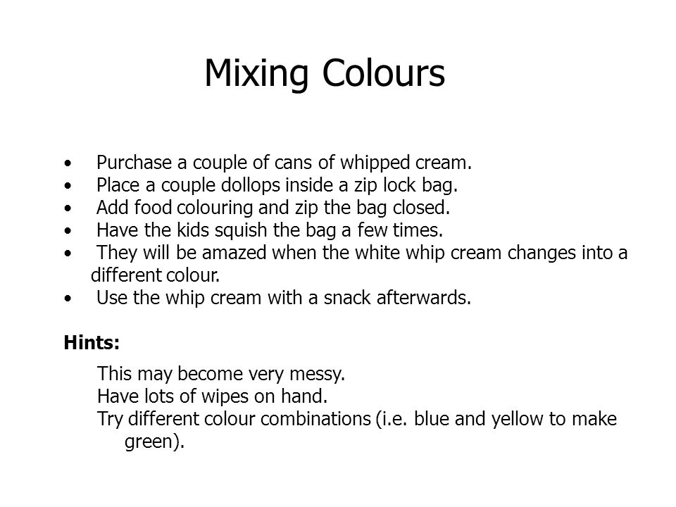 Purchase a couple of cans of whipped cream. Place a couple dollops inside a zip lock bag. Add food colouring and zip the bag closed. Have the kids squ