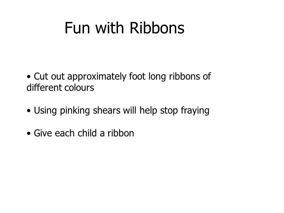 Cut out approximately foot long ribbons of different colours Using pinking shears will help stop fraying Give each child a ribbon Fun with Ribbons