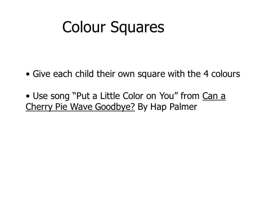 Give each child their own square with the 4 colours Use song Put a Little Color on You from Can a Cherry Pie Wave Goodbye? By Hap Palmer Colour Square