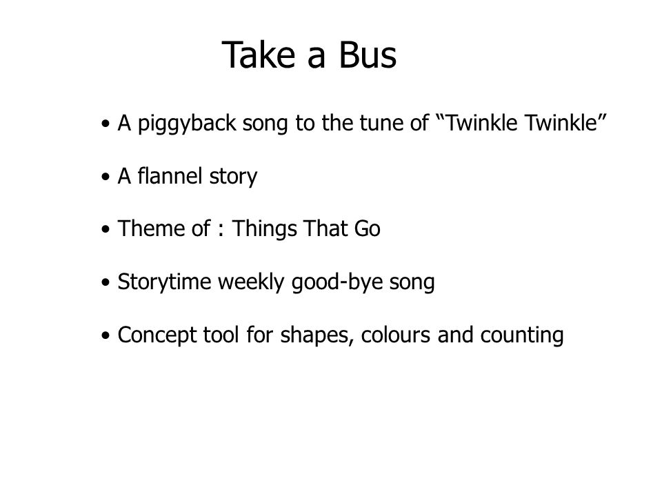A piggyback song to the tune of Twinkle Twinkle A flannel story Theme of : Things That Go Storytime weekly good-bye song Concept tool for shapes, colo