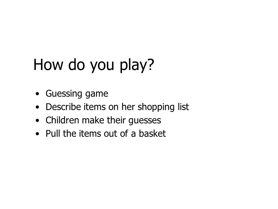 How do you play? Guessing game Describe items on her shopping list Children make their guesses Pull the items out of a basket