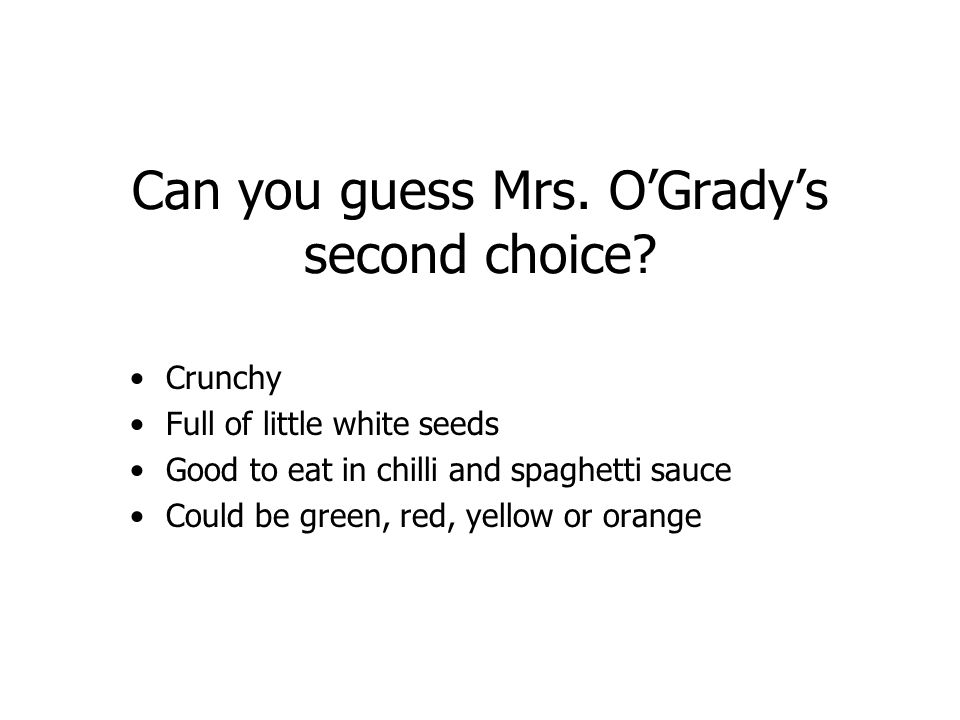 Can you guess Mrs. OGradys second choice? Crunchy Full of little white seeds Good to eat in chilli and spaghetti sauce Could be green, red, yellow or