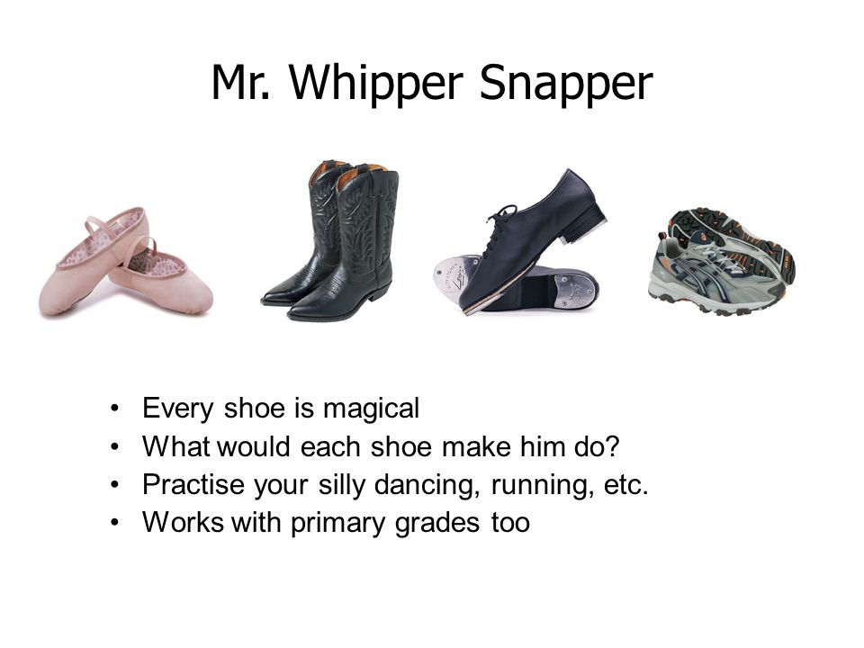 Every shoe is magical What would each shoe make him do? Practise your silly dancing, running, etc. Works with primary grades too Mr. Whipper Snapper