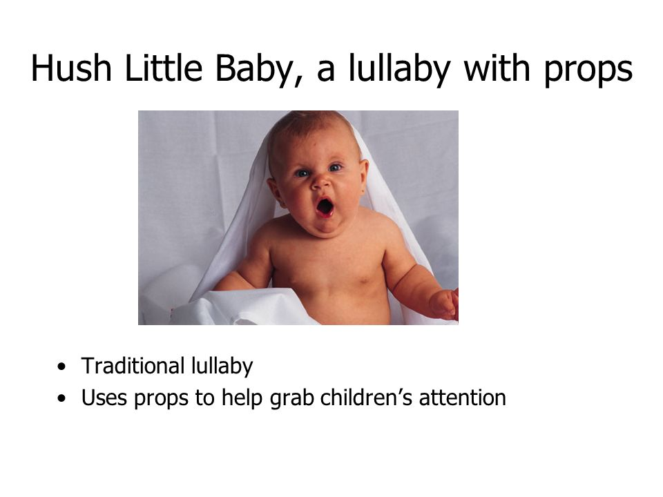 Hush Little Baby, a lullaby with props Traditional lullaby Uses props to help grab childrens attention