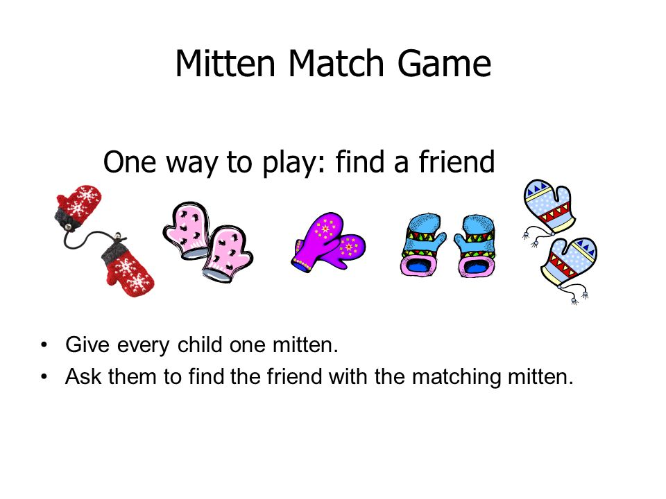 One way to play: find a friend Give every child one mitten. Ask them to find the friend with the matching mitten. Mitten Match Game