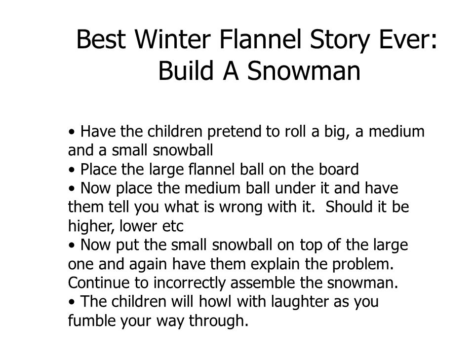 Have the children pretend to roll a big, a medium and a small snowball Place the large flannel ball on the board Now place the medium ball under it an