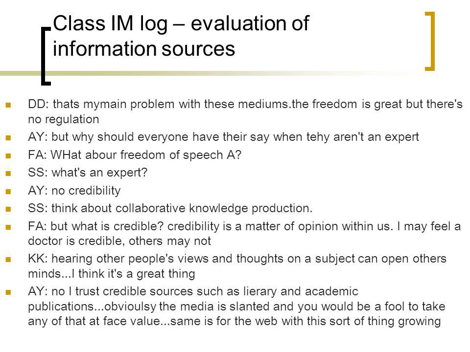 Class IM log – evaluation of information sources DD: thats mymain problem with these mediums.the freedom is great but there s no regulation AY: but why should everyone have their say when tehy aren t an expert FA: WHat abour freedom of speech A.