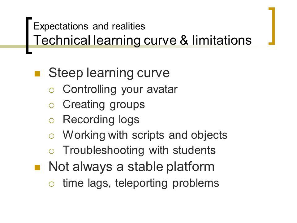 Expectations and realities Technical learning curve & limitations Steep learning curve Controlling your avatar Creating groups Recording logs Working with scripts and objects Troubleshooting with students Not always a stable platform time lags, teleporting problems