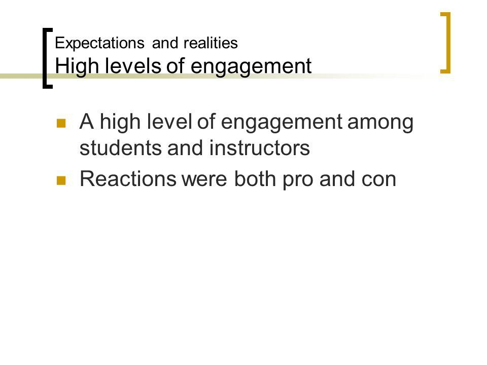 Expectations and realities High levels of engagement A high level of engagement among students and instructors Reactions were both pro and con