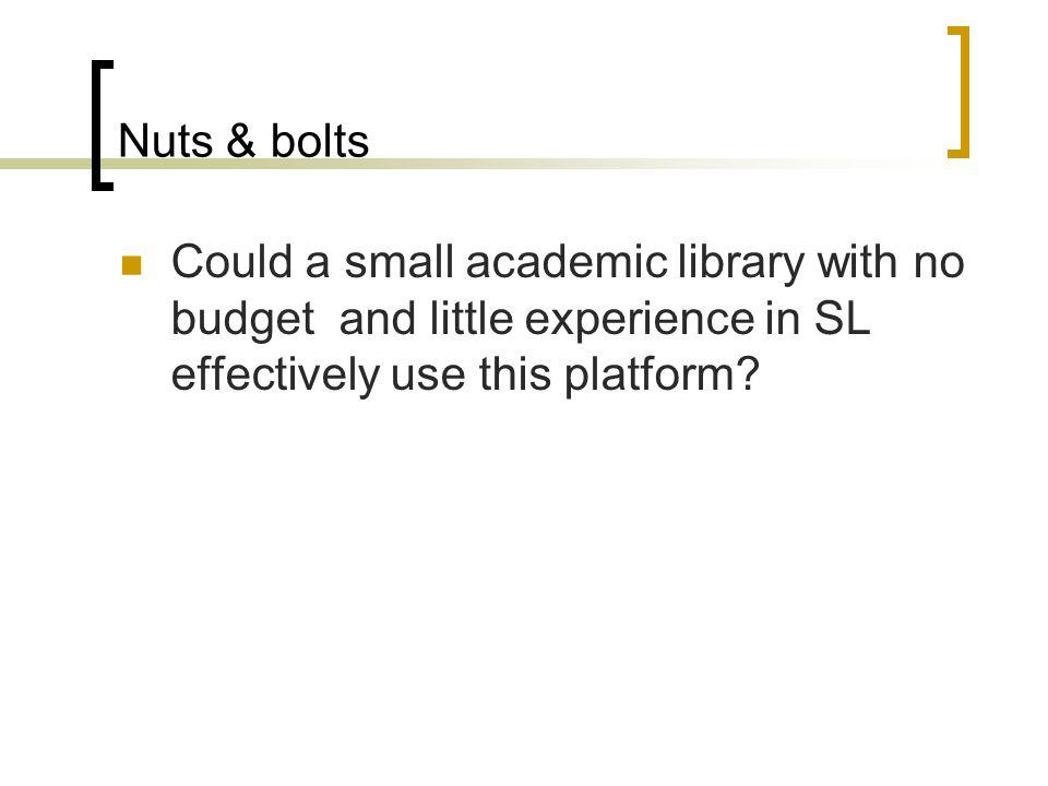 Nuts & bolts Could a small academic library with no budget and little experience in SL effectively use this platform