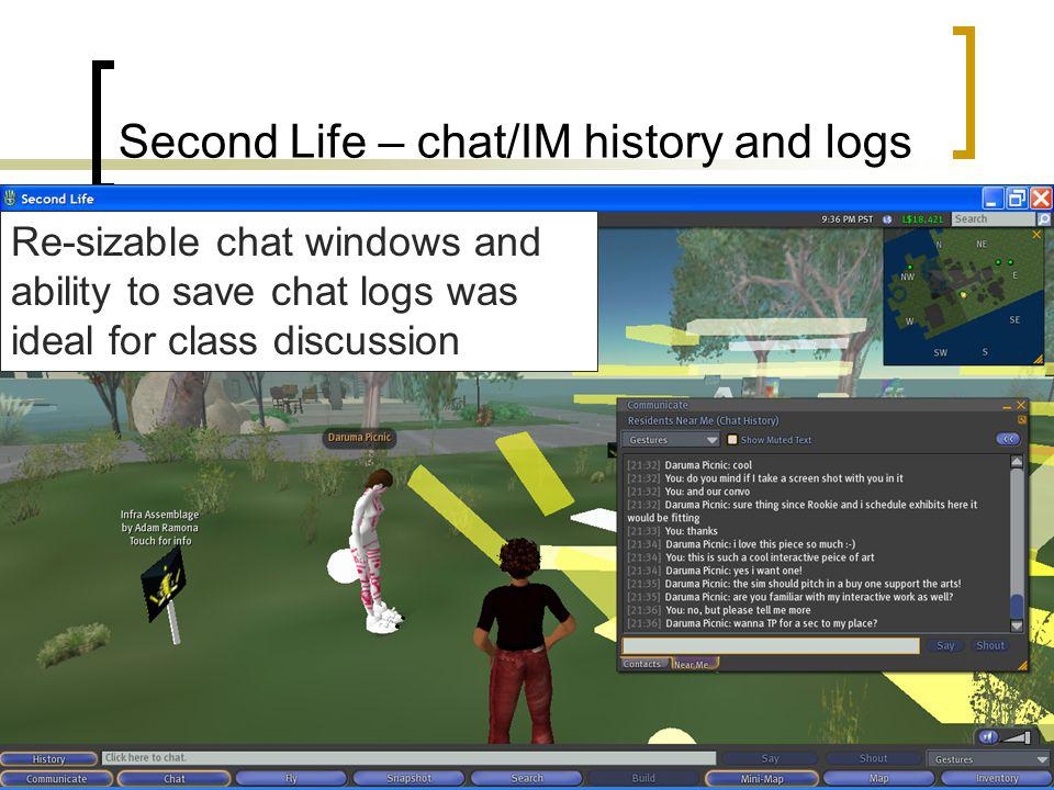 Second Life – chat/IM history and logs Re-sizable chat windows and ability to save chat logs was ideal for class discussion