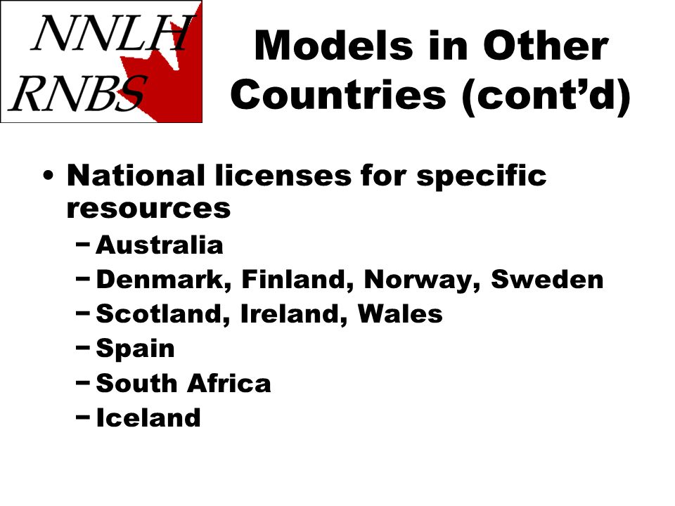 Models in Other Countries (contd) National licenses for specific resources Australia Denmark, Finland, Norway, Sweden Scotland, Ireland, Wales Spain South Africa Iceland