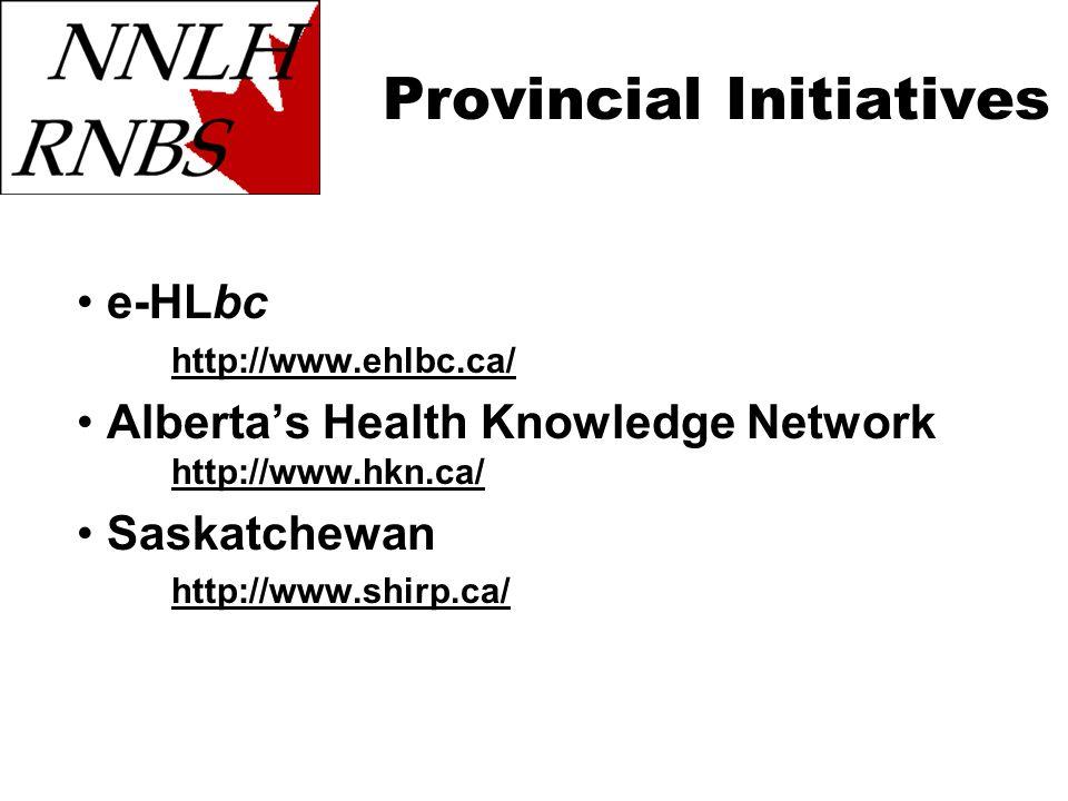 Provincial Initiatives e-HLbc http://www.ehlbc.ca/ Albertas Health Knowledge Network http://www.hkn.ca/ http://www.hkn.ca/ Saskatchewan http://www.shirp.ca/