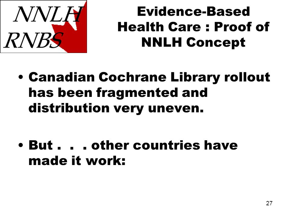 27 Evidence-Based Health Care : Proof of NNLH Concept Canadian Cochrane Library rollout has been fragmented and distribution very uneven. But... other