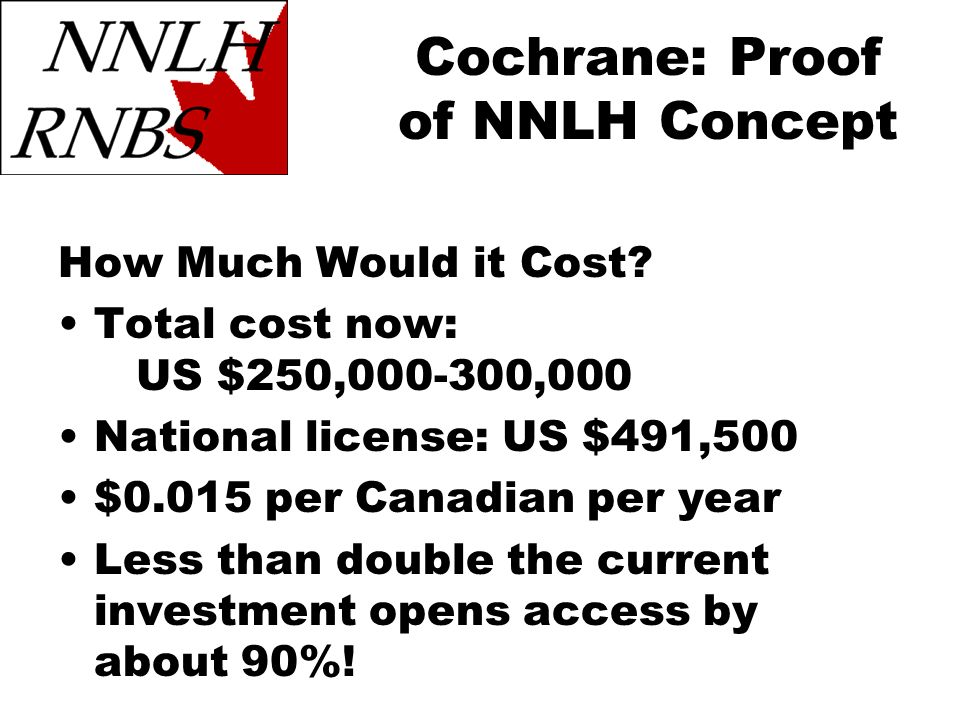 Cochrane: Proof of NNLH Concept How Much Would it Cost? Total cost now: US $250,000-300,000 National license: US $491,500 $0.015 per Canadian per year