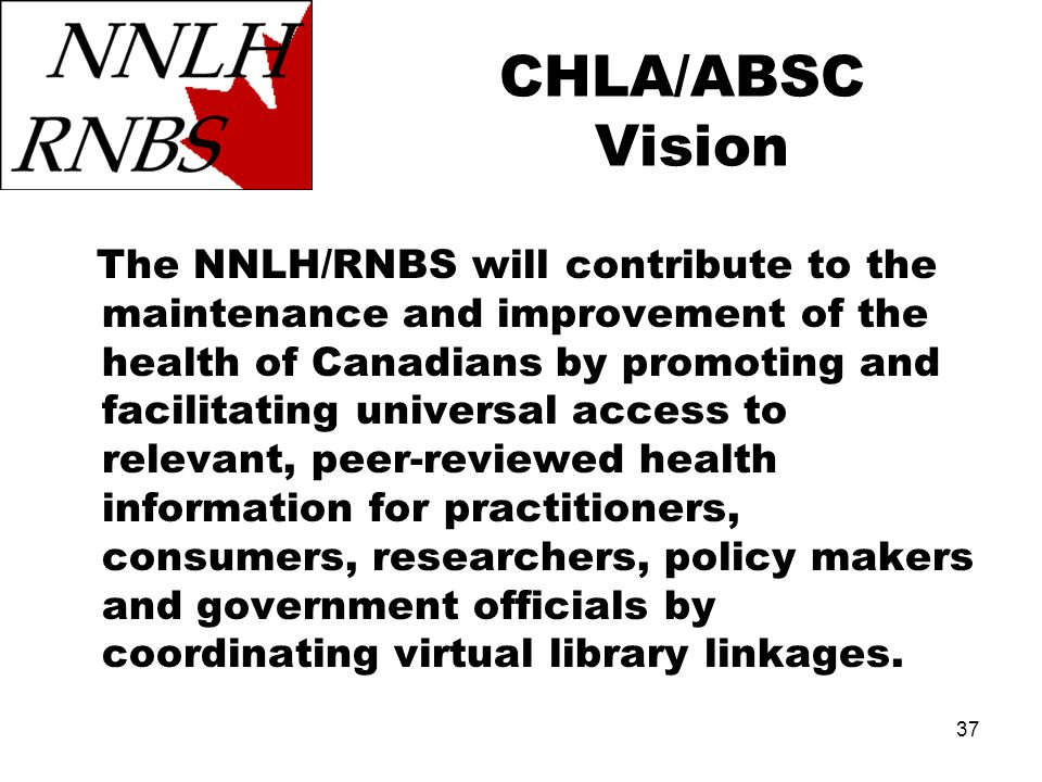 37 CHLA/ABSC Vision The NNLH/RNBS will contribute to the maintenance and improvement of the health of Canadians by promoting and facilitating universal access to relevant, peer-reviewed health information for practitioners, consumers, researchers, policy makers and government officials by coordinating virtual library linkages.