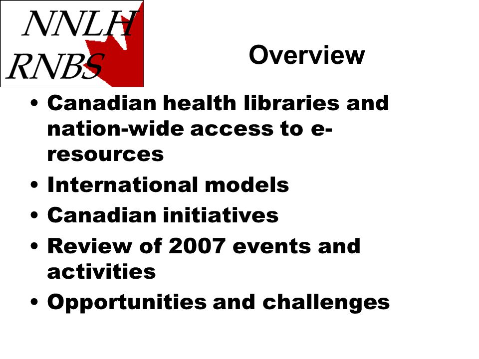 Canadian health libraries and nation-wide access to e- resources International models Canadian initiatives Review of 2007 events and activities Opportunities and challenges Overview