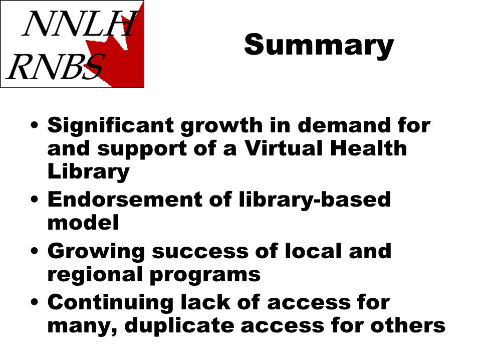 Summary Significant growth in demand for and support of a Virtual Health Library Endorsement of library-based model Growing success of local and regional programs Continuing lack of access for many, duplicate access for others