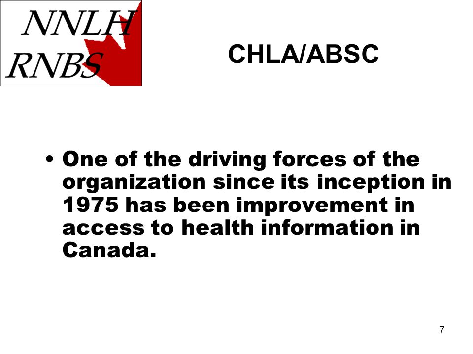 7 One of the driving forces of the organization since its inception in 1975 has been improvement in access to health information in Canada. CHLA/ABSC