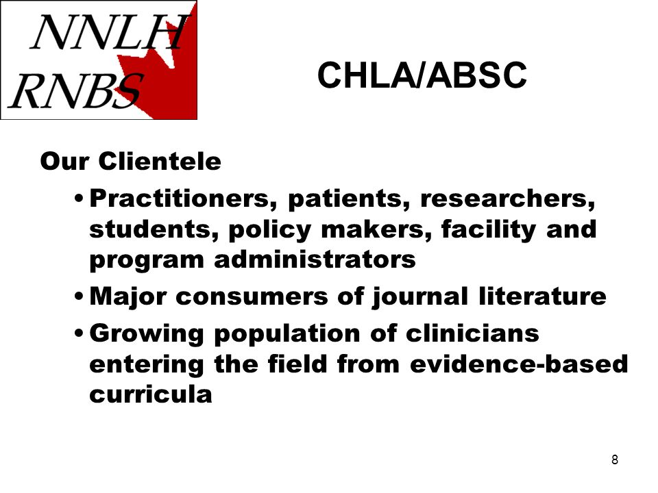 8 Our Clientele Practitioners, patients, researchers, students, policy makers, facility and program administrators Major consumers of journal literature Growing population of clinicians entering the field from evidence-based curricula CHLA/ABSC